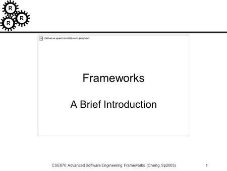 R R R CSE870: Advanced Software Engineering: Frameworks (Cheng, Sp2003)1 Frameworks A Brief Introduction.