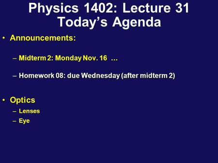 Physics 1402: Lecture 31 Today's Agenda Announcements: –Midterm 2: Monday Nov. 16 … –Homework 08: due Wednesday (after midterm 2) Optics –Lenses –Eye.