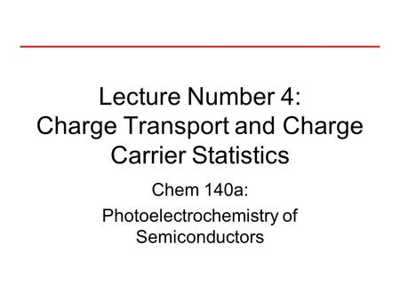 Lecture Number 4: Charge Transport and Charge Carrier Statistics Chem 140a: Photoelectrochemistry of Semiconductors.