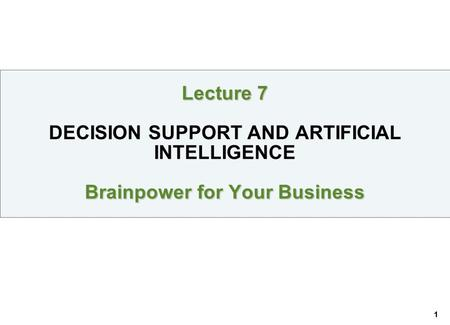 1 Lecture 7 Brainpower for Your Business Lecture 7 DECISION SUPPORT AND ARTIFICIAL INTELLIGENCE Brainpower for Your Business.