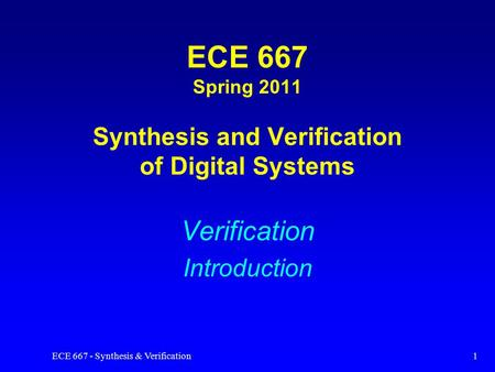 ECE 667 - Synthesis & Verification1 ECE 667 Spring 2011 Synthesis and Verification of Digital Systems Verification Introduction.