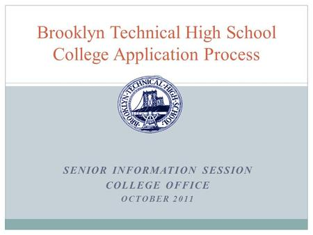 SENIOR INFORMATION SESSION COLLEGE OFFICE OCTOBER 2011 Brooklyn Technical High School College Application Process.