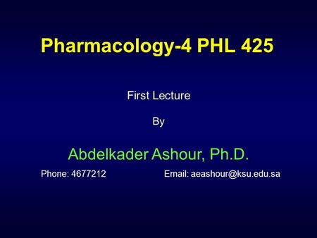 Pharmacology-4 PHL 425 First Lecture By Abdelkader Ashour, Ph.D. Phone: 4677212