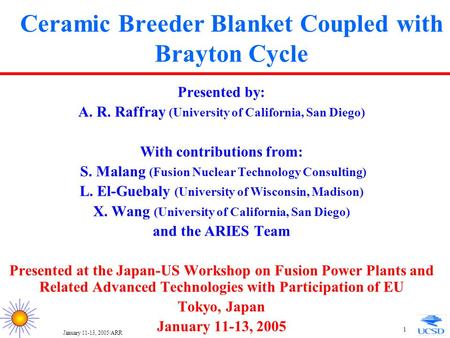 January 11-13, 2005/ARR 1 Ceramic Breeder Blanket Coupled with Brayton Cycle Presented by: A. R. Raffray (University of California, San Diego) With contributions.