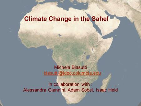 Climate Change in the Sahel Michela Biasutti in collaboration with : Alessandra Giannini, Adam Sobel, Isaac Held.