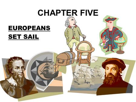 CHAPTER FIVE EUROPEANS SET SAIL HAVE YOU EVER WANTED TO MOVE? WHERE WOULD YOU LIVE? HOW WOULD YOU GET THERE? WHAT WOULD YOU EAT?