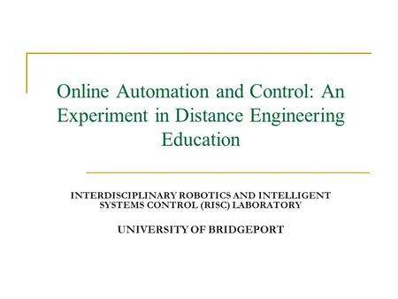 Online Automation and Control: An Experiment in Distance Engineering Education INTERDISCIPLINARY ROBOTICS AND INTELLIGENT SYSTEMS CONTROL (RISC) LABORATORY.