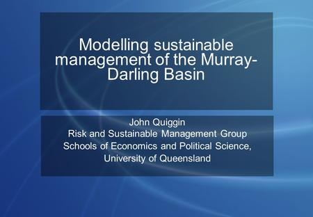 Modelling sustainable management of the Murray- Darling Basin John Quiggin Risk and Sustainable Management Group Schools of Economics and Political Science,