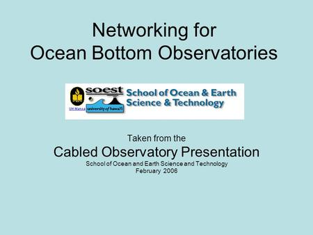 Networking for Ocean Bottom Observatories Taken from the Cabled Observatory Presentation School of Ocean and Earth Science and Technology February 2006.