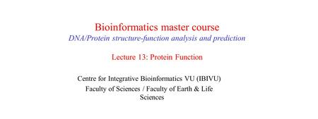 Bioinformatics master course DNA/Protein structure-function analysis and prediction Lecture 13: Protein Function Centre for Integrative Bioinformatics.