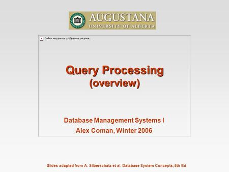 Slides adapted from A. Silberschatz et al. Database System Concepts, 5th Ed. Query Processing (overview) Database Management Systems I Alex Coman, Winter.