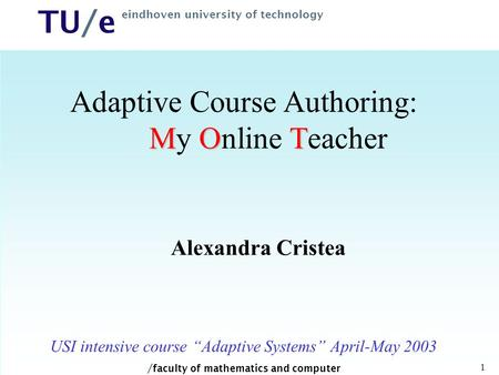 / faculty of mathematics and computer science TU/e eindhoven university of technology 1 MOT Adaptive Course Authoring: My Online Teacher Alexandra Cristea.