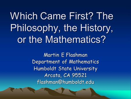Which Came First? The Philosophy, the History, or the Mathematics? Martin E Flashman Department of Mathematics Humboldt State University Arcata, CA 95521.