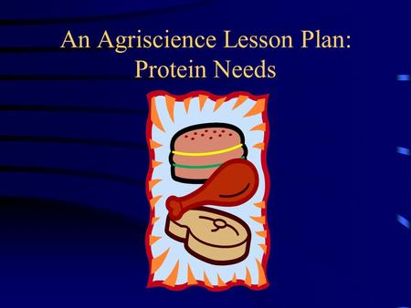 An Agriscience Lesson Plan: Protein Needs. Understand the amounts and kinds of protein needed in feeding livestock Learn the essential amino acids and.