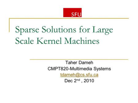 Sparse Solutions for Large Scale Kernel Machines Taher Dameh CMPT820-Multimedia Systems Dec 2 nd, 2010.