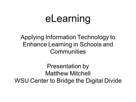 ELearning Applying Information Technology to Enhance Learning in Schools and Communities Presentation by Matthew Mitchell WSU Center to Bridge the Digital.