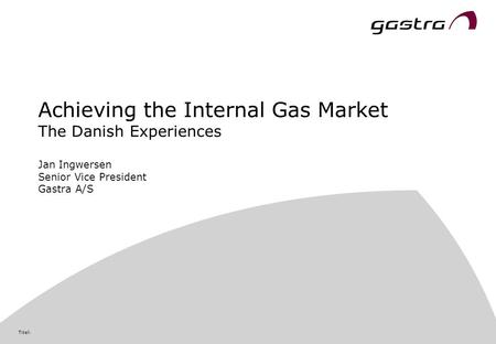 Titel: Achieving the Internal Gas Market The Danish Experiences Jan Ingwersen Senior Vice President Gastra A/S.