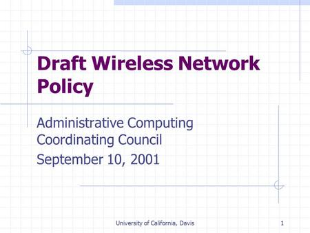 University of California, Davis1 Draft Wireless Network Policy Administrative Computing Coordinating Council September 10, 2001.