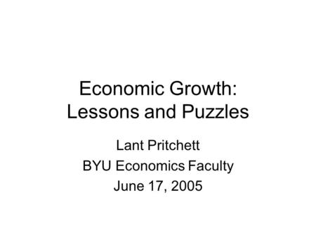 Economic Growth: Lessons and Puzzles Lant Pritchett BYU Economics Faculty June 17, 2005.