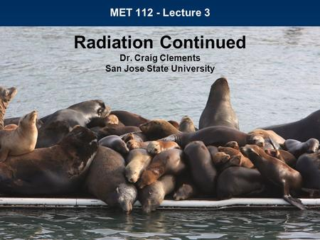 MET 112 - Lecture 3 Radiation Continued Dr. Craig Clements San Jose State University.