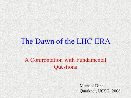 The Dawn of the LHC ERA A Confrontation with Fundamental Questions Michael Dine Quarknet, UCSC, 2008.