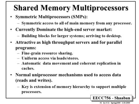 EECC756 - Shaaban #1 lec # 11 Spring2000 4-18-2000 Shared Memory Multiprocessors Symmetric Multiprocessors (SMPs): –Symmetric access to all of main memory.