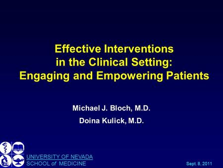 Effective Interventions in the Clinical Setting: Engaging and Empowering Patients Michael J. Bloch, M.D. Doina Kulick, M.D. UNIVERSITY OF NEVADA SCHOOL.