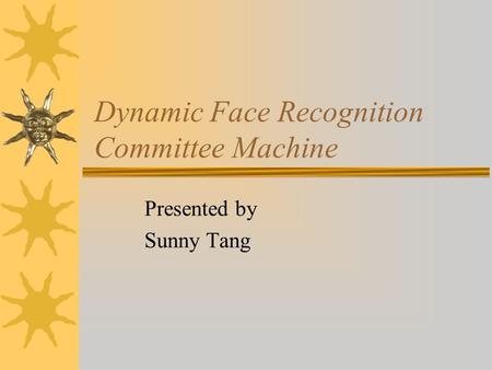 Dynamic Face Recognition Committee Machine Presented by Sunny Tang.