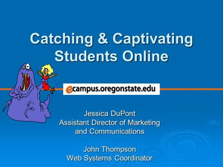 Jessica DuPont Assistant Director of Marketing and Communications John Thompson Web Systems Coordinator Catching & Captivating Students Online.