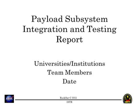 RockSat-C 2011 ISTR Payload Subsystem Integration and Testing Report Universities/Institutions Team Members Date.