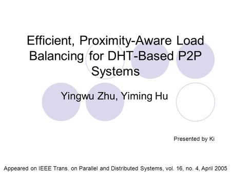 Efficient, Proximity-Aware Load Balancing for DHT-Based P2P Systems Yingwu Zhu, Yiming Hu Appeared on IEEE Trans. on Parallel and Distributed Systems,