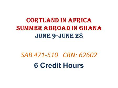 Cortland in Africa Summer Abroad in Ghana June 9-June 28 SAB 471-510 CRN: 62602 6 Credit Hours.