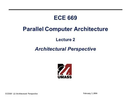 ECE669 L2: Architectural Perspective February 3, 2004 ECE 669 Parallel Computer Architecture Lecture 2 Architectural Perspective.