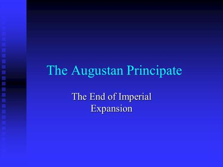 The Augustan Principate The End of Imperial Expansion.