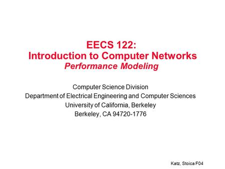 Katz, Stoica F04 EECS 122: Introduction to Computer Networks Performance Modeling Computer Science Division Department of Electrical Engineering and Computer.