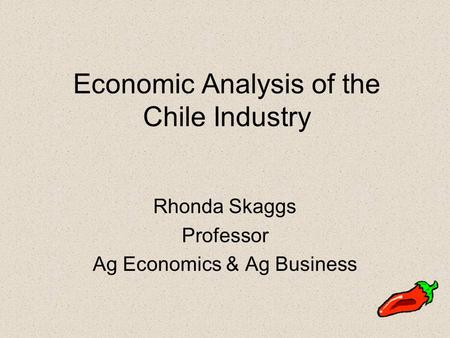 Economic Analysis of the Chile Industry Rhonda Skaggs Professor Ag Economics & Ag Business.