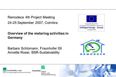 Remodece 4th Project Meeting 24-25 September 2007, Coimbra Overview of the metering activities in Germany Barbara Schlomann, Fraunhofer ISI Annette Roser,