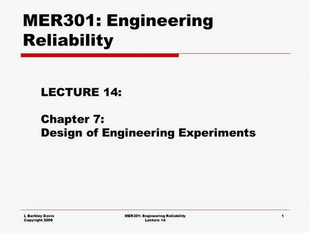 L Berkley Davis Copyright 2009 MER301: Engineering Reliability Lecture 14 1 MER301: Engineering Reliability LECTURE 14: Chapter 7: Design of Engineering.