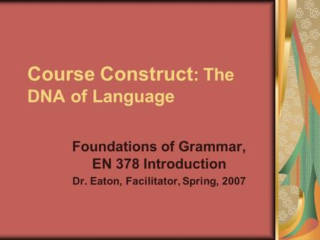 Course Construct : The DNA of Language Foundations of Grammar, EN 378 Introduction Dr. Eaton, Facilitator, Spring, 2007.