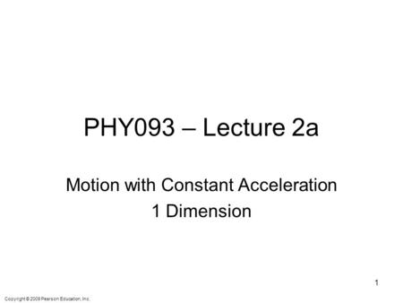 Copyright © 2009 Pearson Education, Inc. PHY093 – Lecture 2a Motion with Constant Acceleration 1 Dimension 1.
