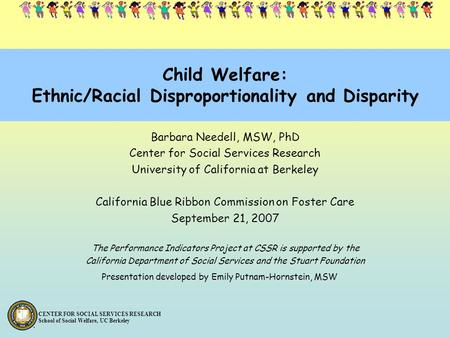 CENTER FOR SOCIAL SERVICES RESEARCH School of Social Welfare, UC Berkeley Child Welfare: Ethnic/Racial Disproportionality and Disparity Barbara Needell,