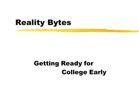 "Reality Bytes Getting Ready for College Early. What is ""College""? zPublic and private 4-year colleges and universities z2-year community or junior colleges."