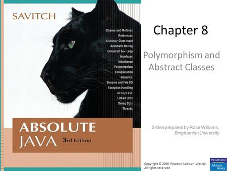 Chapter 8 Polymorphism and Abstract Classes Slides prepared by Rose Williams, Binghamton University Copyright © 2008 Pearson Addison-Wesley. All rights.