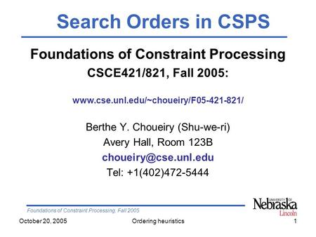 Foundations of Constraint Processing, Fall 2005 October 20, 2005Ordering heuristics1 Foundations of Constraint Processing CSCE421/821, Fall 2005: www.cse.unl.edu/~choueiry/F05-421-821/