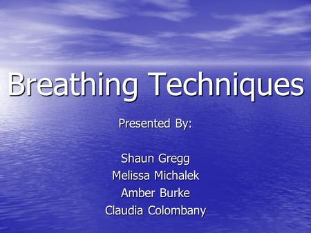 Breathing Techniques Presented By: Shaun Gregg Melissa Michalek Amber Burke Claudia Colombany.