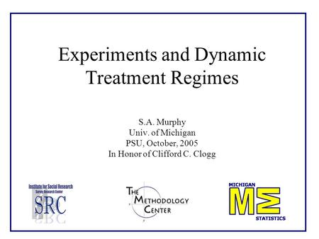 Experiments and Dynamic Treatment Regimes S.A. Murphy Univ. of Michigan PSU, October, 2005 In Honor of Clifford C. Clogg.