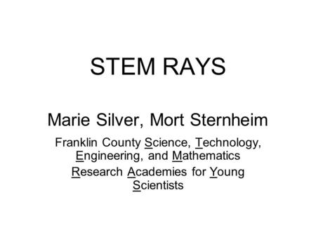 STEM RAYS Marie Silver, Mort Sternheim Franklin County Science, Technology, Engineering, and Mathematics Research Academies for Young Scientists.