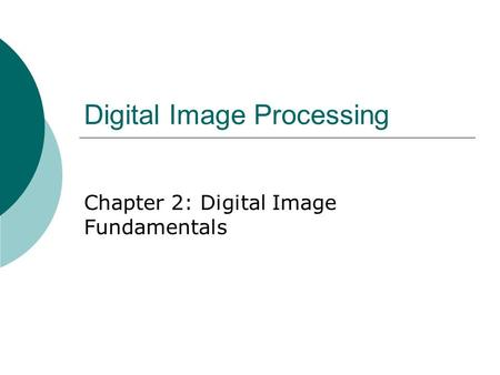 Digital Image Processing Chapter 2: Digital Image Fundamentals.