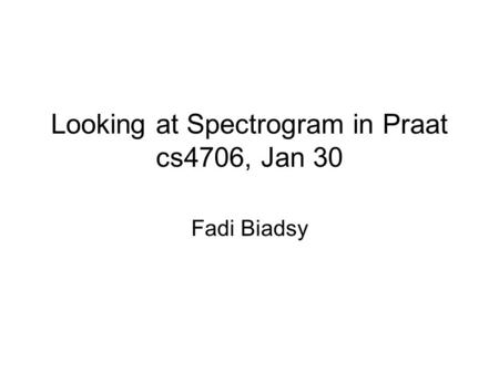 Looking at Spectrogram in Praat cs4706, Jan 30 Fadi Biadsy.