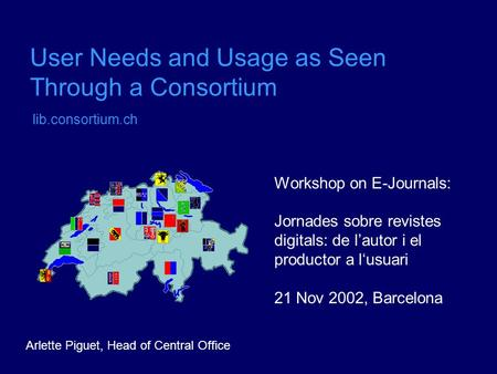 User Needs and Usage as Seen Through a Consortium lib.consortium.ch Workshop on E-Journals: Jornades sobre revistes digitals: de l'autor i el productor.